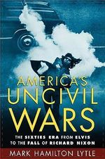 America's Uncivil Wars : The Sixties Era from Elvis to the Fall of Richard Nixon - Mark Hamilton Lytle