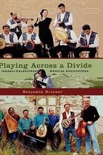Playing Across a Divide : Musical Border Crossings in Israel and the West Bank - Benjamin Brinner