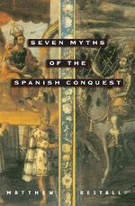 Seven Myths of the Spanish Conquest - Matthew Restall