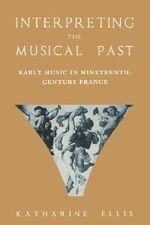 Interpreting the Musical Past : Early Music in Nineteenth-Century France - Katherine Ellis