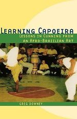 Learning Capoeira : Lessons in Cunning from an Afro-Brazilian Art - Greg Downey