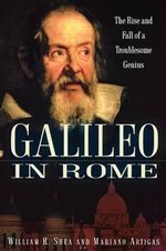 Galileo in Rome : The Rise and Fall of a Troublesome Genius - William R. Shea