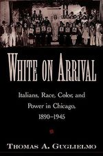 White on Arrival : Italians, Race, Color and Power in Chicago, 1890-1945 - Thomas A. Guglielmo