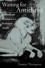 Waiting for Antichrist : Charisma and Apocalypse in a Pentecostal Church - Damian Thompson