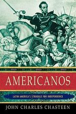 Americanos : Latin American's Struggle for Independence - John Charles Chasteen