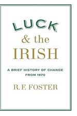 Luck and the Irish : A Brief History of Change 1970 - Carroll Professor of Irish History R F Foster
