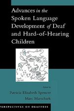 Advances in the Spoken-Language Development of Deaf and Hard-of-Hearing Children : Perspectives on Deafness Ser.