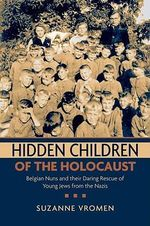 Hidden Children of the Holocaust : Belgian Nuns and Their Daring Rescue of Young Jews from the Nazis - Suzanne Vromen