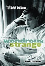 Wondrous Strange : The Life and Art of Glenn Gould - Kevin Bazzana