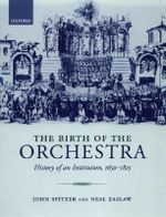 The Birth of the Orchestra : History of an Institution 1650-1815 - John Spitzer