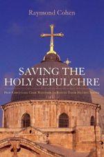Saving the Holy Sepulchre : How Rival Christians Came Together to Rescue Their Holiest Shrine - Raymond Cohen