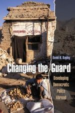 Changing the Guard : Developing Democratic Police Abroad - David H. Bayley