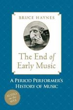 The End of Early Music : A Period Performer's History of Music for the Twenty-first Century - Bruce Haynes