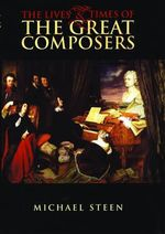 The Lives and Times of the Great Composers - Michael Steen