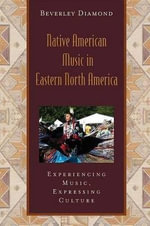 Native American Music in Eastern North America : Experiencing Music, Expressing Culture - Beverley Diamond