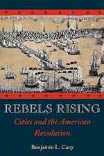 Rebels Rising : Cities and the American Revolution - Benjamin L. Carp