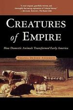 Creatures of Empire : How Domestic Animals Transformed Early America - Virginia DeJohn Anderson