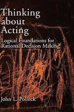 Thinking About Acting : Logical Foundations for Rational Decision Making - John L. Pollock