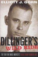 Dillinger's Wild Ride : The Year That Made America's Public Enemy Number One - Elliott J. Gorn