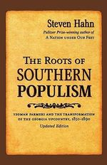 The Roots of Southern Populism : Yeoman Farmers and the Transformation of the Georgia Upcountry, 1850-1890 - Steven Hahn
