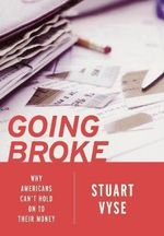 Going Broke : Why Americans Can't Hold on to Their Money - Stuart A. Vyse