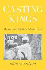 Casting Kings : Bards and Indian Modernity - Jeffrey G. Snodgrass