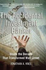 The Accidental Investment Banker : Inside the Decade That Transformed Wall Street - Jonathan A. Knee