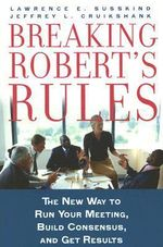 Breaking Robert's Rules : The New Way to Run Your Meeting, Build Consensus, and Get Results - Lawrence Susskind