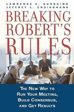 Breaking Robert's Rules : The New Way to Run Your Meeting, Build Consensus, and Get Results - Lawrence E. Susskind