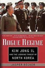 Rogue Regime : Kim Jong Il and the Looming Threat of North Korea - Jasper Becker