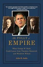 The Folly of Empire : What George W. Bush Could Learn from Theodore Roosevelt and Woodrow Wilson - John B Judis
