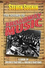 The Sound of Broadway Music : A Book of Orchestrators and Orchestrations - Steven Suskin