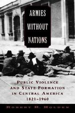 Armies without Nations : Public Violence and State Formation in Central America, 1821-1960 - Robert H. Holden