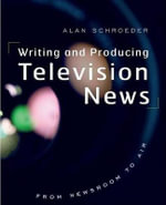 Writing and Producing Television News : From Newsroom to Air - Professor Alan Schroeder