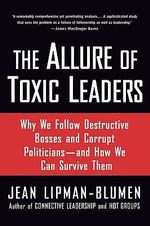 The Allure of Toxic Leaders : Why We Follow Destructive Bosses and Corrupt Politicians, and How We Can Survive Them - Jean Lipman-Blumen