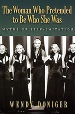 The Woman Who Pretended to be Who She Was : Myths of Self-imitation - Wendy Doniger