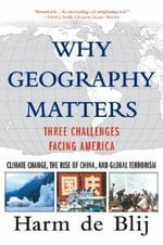 Why Geography Matters : Three Challenges Facing America - Climate Change, the Rise of China, and Global Terrorism - H. J. de Blij