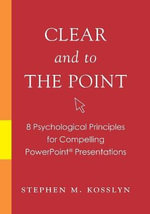 Clear and to the Point : 8 Psychological Principles for Compelling PowerPoint Presentations - Stephen Michael Kosslyn