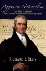 Aggressive Nationalism : McCulloch V. Maryland and the Foundation of Federal Authority in the Young Republic - Richard E. Ellis
