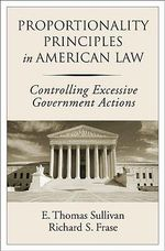 Proportionality Principles in American Law : Controlling Excessive Government Actions - E.Thomas Sullivan