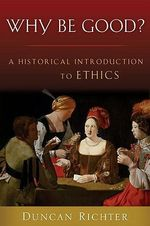 Why be Good? : A Historical Introduction to Ethics - Duncan Richter