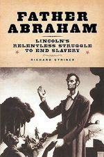 Father Abraham : Lincoln's Relentless Struggle to End Slavery - Richard Striner