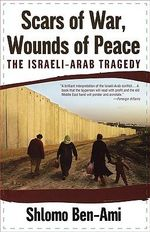 Scars of War, Wounds of Peace : The Israeli-Arab Tragedy - Shlomo Ben-Ami