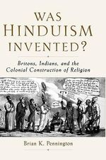 Was Hinduism Invented? : Britons, Indians, and the Colonial Construction of Religion - Brian K. Pennington
