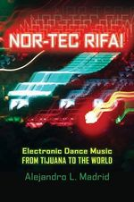 Nor-tec Rifa! : Electronic Dance Music from Tijuana to the World - Alejandro L. Madrid