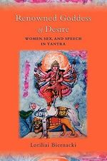 Renowned Goddess of Desire : Women, Sex, and Speech in Tantra - Loriliai Biernacki