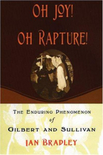 Oh Joy! Oh Rapture! : The Enduring Phenomenon of Gilbert and Sullivan - Ian C. Bradley