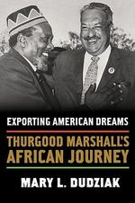 Exporting American Dreams : Thurgood Marshall's African Journey - Mary L. Dudziak