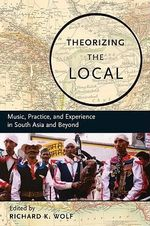 Theorizing the Local : Music, Practice, and Experience in South Asia and Beyond
