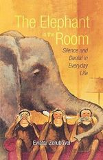 The Elephant in the Room : Silence and Denial in Everyday Life - Eviatar Zerubavel
